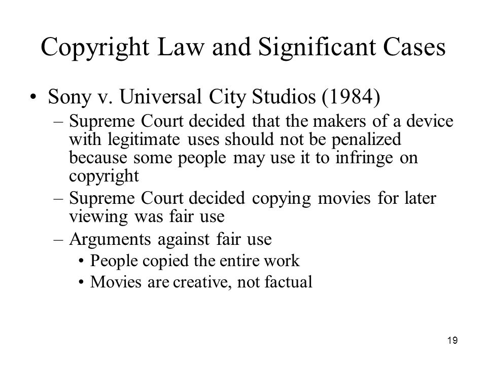 19 Copyright Law and Significant Cases Sony v. Universal City Studios (1984) –Supreme Court decided that the makers of a device with legitimate uses s