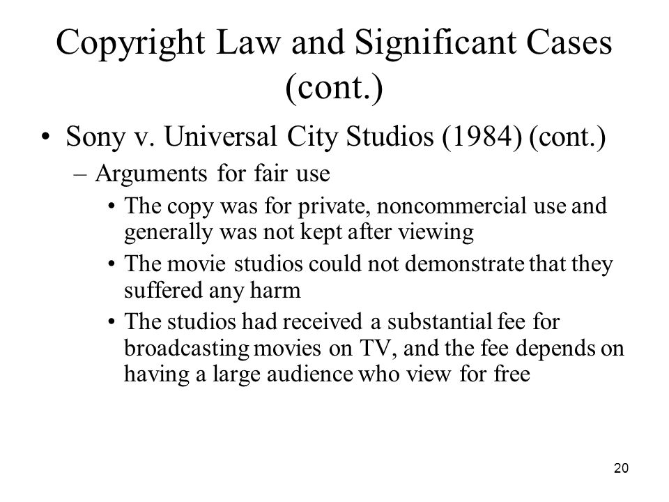 20 Copyright Law and Significant Cases (cont.) Sony v. Universal City Studios (1984) (cont.) –Arguments for fair use The copy was for private, noncomm
