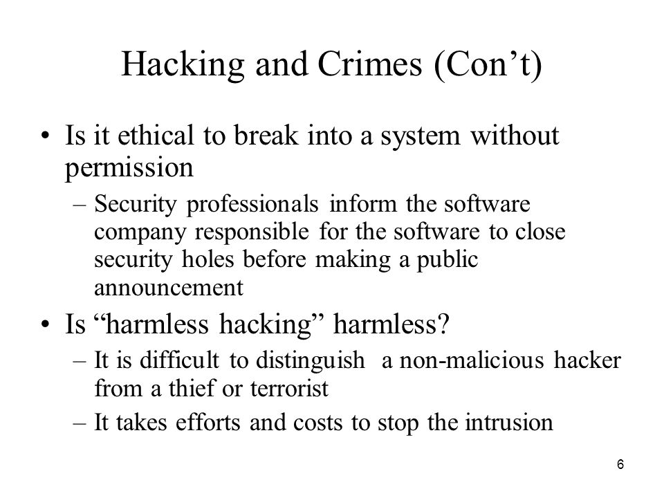 6 Hacking and Crimes (Con't) Is it ethical to break into a system without permission –Security professionals inform the software company responsible f