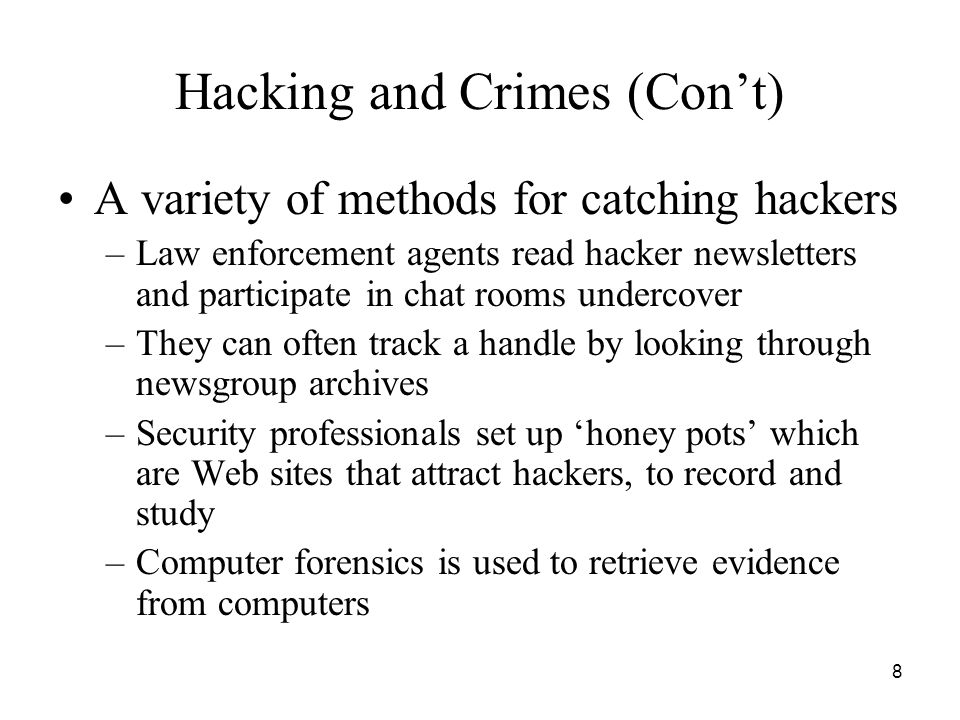 8 Hacking and Crimes (Con't) A variety of methods for catching hackers –Law enforcement agents read hacker newsletters and participate in chat rooms u