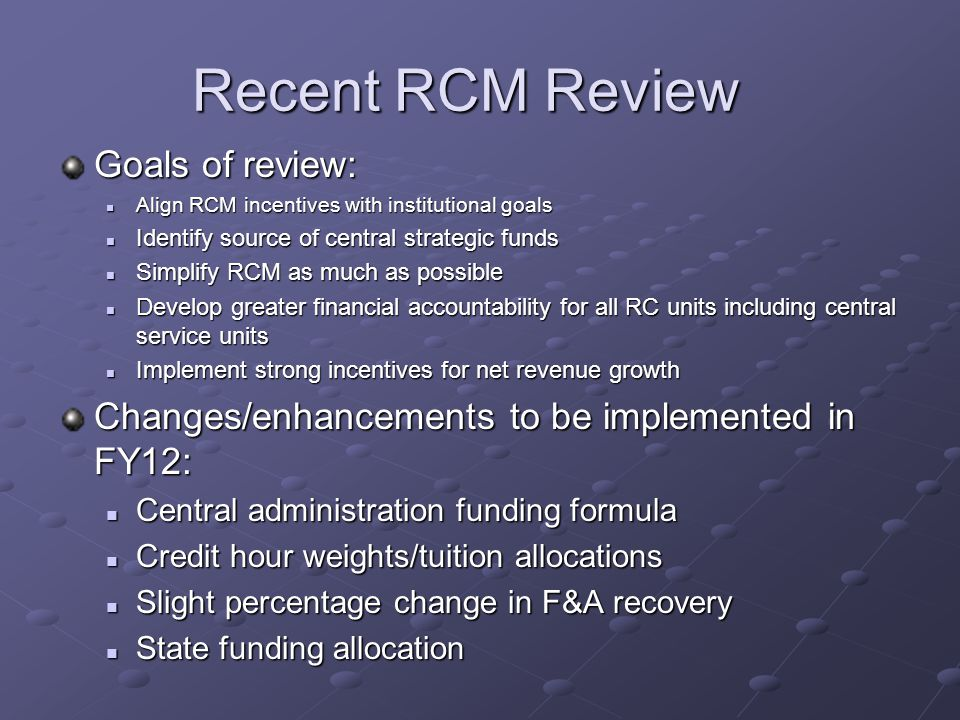 Recent RCM Review Goals of review: Align RCM incentives with institutional goals Align RCM incentives with institutional goals Identify source of central strategic funds Identify source of central strategic funds Simplify RCM as much as possible Simplify RCM as much as possible Develop greater financial accountability for all RC units including central service units Develop greater financial accountability for all RC units including central service units Implement strong incentives for net revenue growth Implement strong incentives for net revenue growth Changes/enhancements to be implemented in FY12: Central administration funding formula Central administration funding formula Credit hour weights/tuition allocations Credit hour weights/tuition allocations Slight percentage change in F&A recovery Slight percentage change in F&A recovery State funding allocation State funding allocation