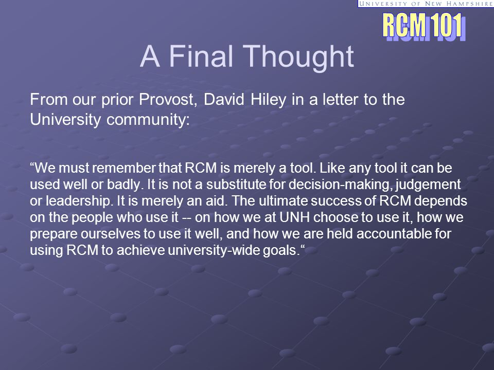 A Final Thought From our prior Provost, David Hiley in a letter to the University community: We must remember that RCM is merely a tool.