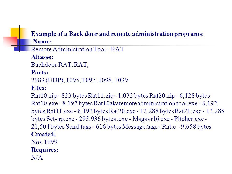 Example of a Back door and remote administration programs: Name: Remote Administration Tool - RAT Aliases: Backdoor.RAT, RAT, Ports: 2989 (UDP), 1095, 1097, 1098, 1099 Files: Rat10.zip - 823 bytes Rat11.zip - 1.032 bytes Rat20.zip - 6,128 bytes Rat10.exe - 8,192 bytes Rat10akaremote administration tool.exe - 8,192 bytes Rat11.exe - 8,192 bytes Rat20.exe - 12,288 bytes Rat21.exe - 12,288 bytes Set-up.exe - 295,936 bytes.exe - Msgsvr16.exe - Pitcher.exe - 21,504 bytes Send.tags - 616 bytes Message.tags - Rat.c - 9,658 bytes Created: Nov 1999 Requires: N/A