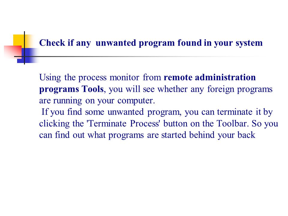 Check if any unwanted program found in your system Using the process monitor from remote administration programs Tools, you will see whether any foreign programs are running on your computer.