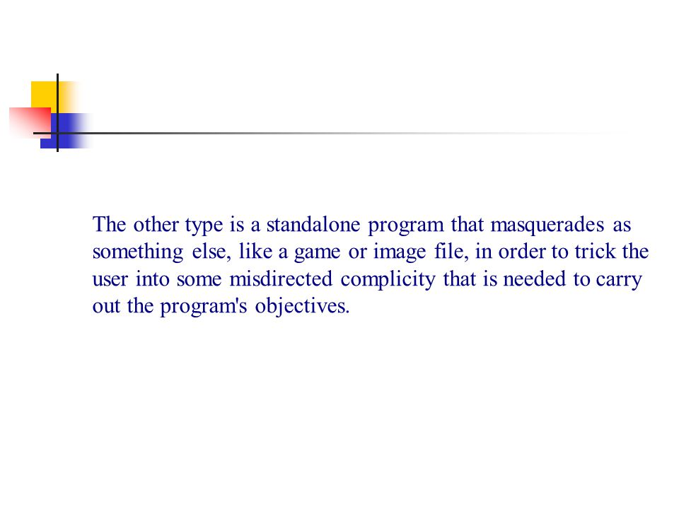 The other type is a standalone program that masquerades as something else, like a game or image file, in order to trick the user into some misdirected complicity that is needed to carry out the program s objectives.