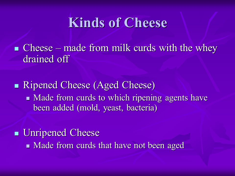 Kinds of Cheese Cheese – made from milk curds with the whey drained off Cheese – made from milk curds with the whey drained off Ripened Cheese (Aged C