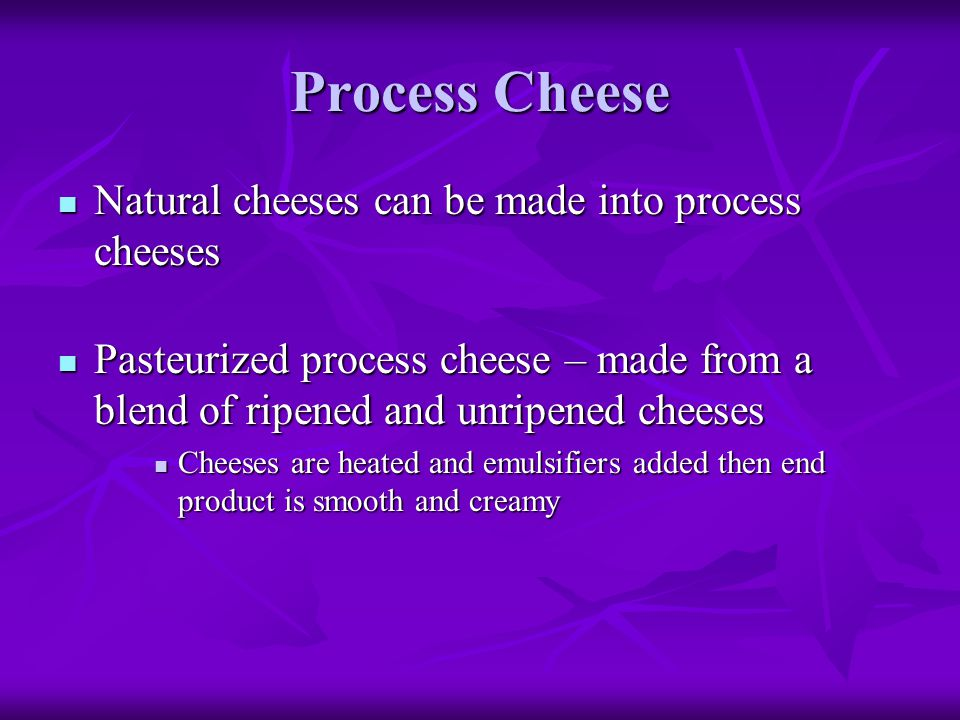 Process Cheese Natural cheeses can be made into process cheeses Natural cheeses can be made into process cheeses Pasteurized process cheese – made fro