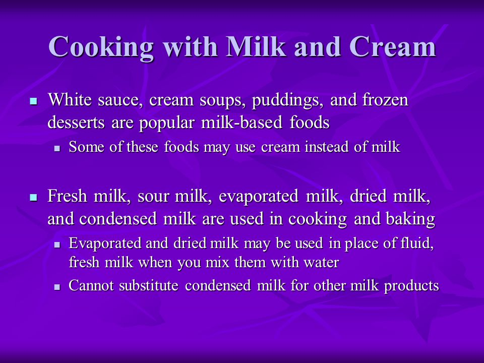 Cooking with Milk and Cream White sauce, cream soups, puddings, and frozen desserts are popular milk-based foods White sauce, cream soups, puddings, a