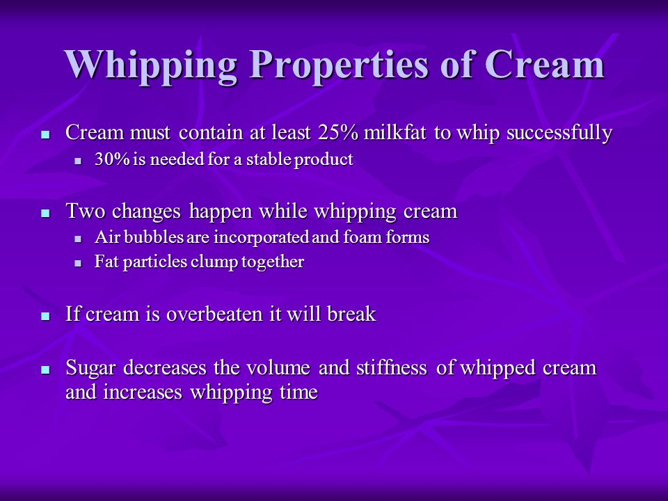 Whipping Properties of Cream Cream must contain at least 25% milkfat to whip successfully Cream must contain at least 25% milkfat to whip successfully