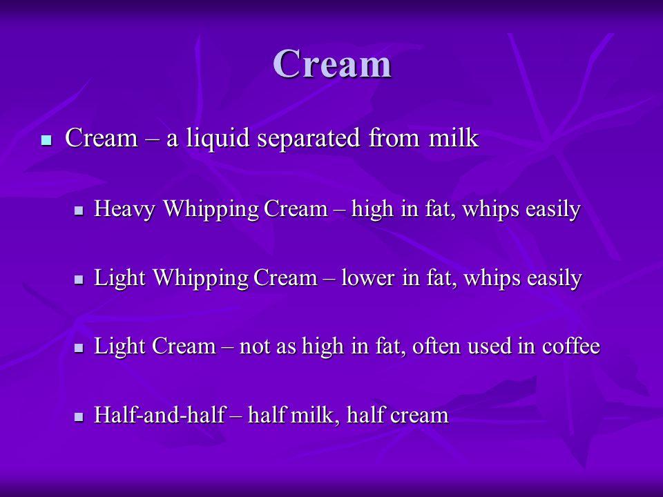 Cream Cream – a liquid separated from milk Cream – a liquid separated from milk Heavy Whipping Cream – high in fat, whips easily Heavy Whipping Cream