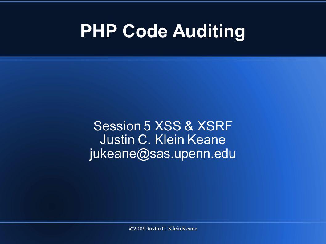©2009 Justin C. Klein Keane PHP Code Auditing Session 5 XSS & XSRF Justin C. Klein Keane jukeane@sas.upenn.edu