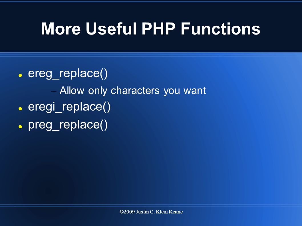 ©2009 Justin C. Klein Keane More Useful PHP Functions ereg_replace() – Allow only characters you want eregi_replace() preg_replace()