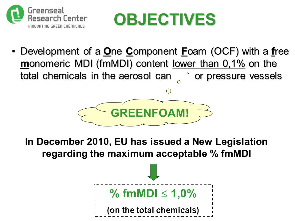 OBJECTIVES Development of a One Component Foam (OCF) with a free monomeric MDI (fmMDI) content lower than 0,1% on the total chemicals in the aerosol can or pressure vesselsDevelopment of a One Component Foam (OCF) with a free monomeric MDI (fmMDI) content lower than 0,1% on the total chemicals in the aerosol can or pressure vessels In December 2010, EU has issued a New Legislation regarding the maximum acceptable % fmMDI % fmMDI  1,0% (on the total chemicals) GREENFOAM!