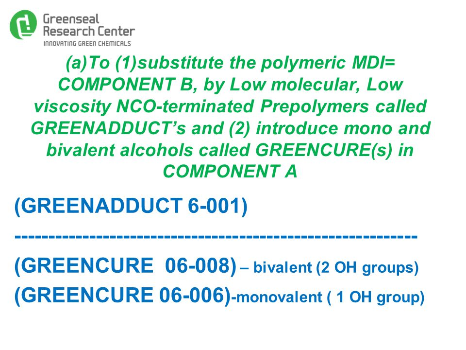 (a)To (1)substitute the polymeric MDI= COMPONENT B, by Low molecular, Low viscosity NCO-terminated Prepolymers called GREENADDUCT's and (2) introduce mono and bivalent alcohols called GREENCURE(s) in COMPONENT A (GREENADDUCT 6-001) ----------------------------------------------------------- (GREENCURE 06-008) – bivalent (2 OH groups) (GREENCURE 06-006) -monovalent ( 1 OH group)
