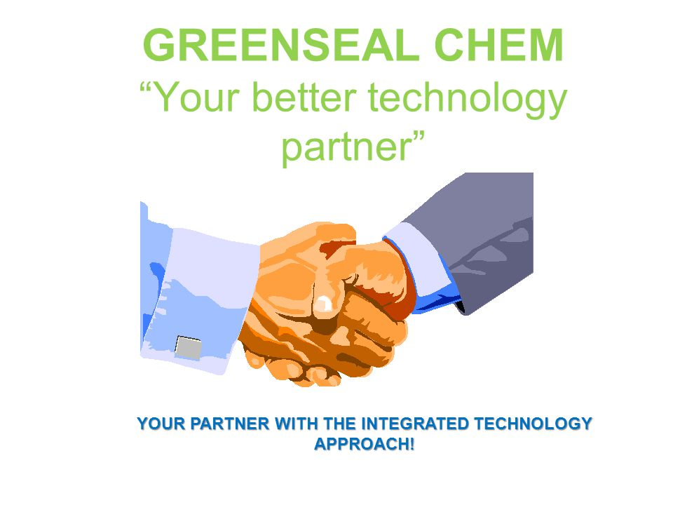 GREENSEAL CHEM Your better technology partner YOUR PARTNER WITH THE INTEGRATED TECHNOLOGY APPROACH!