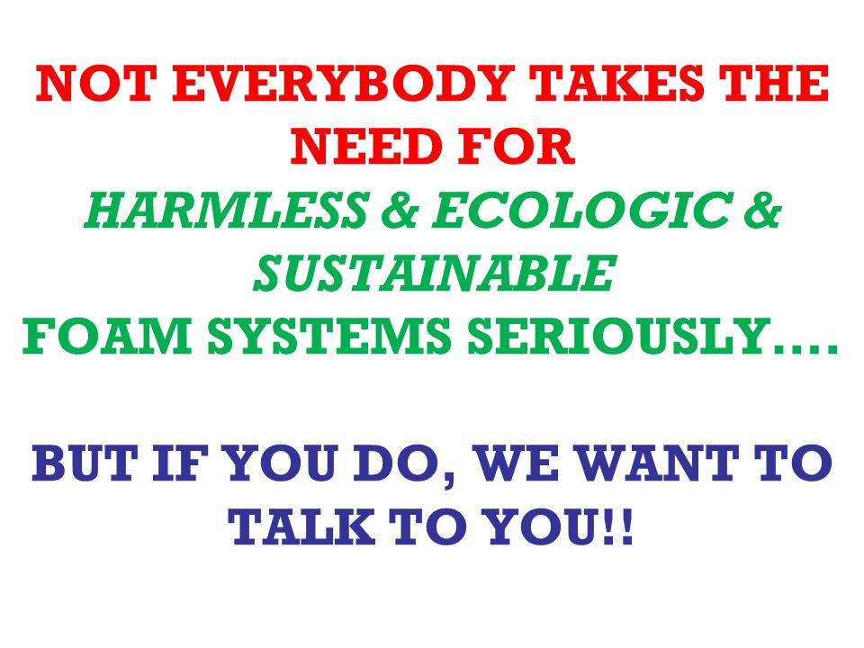 NOT EVERYBODY TAKES THE NEED FOR HARMLESS & ECOLOGIC & SUSTAINABLE FOAM SYSTEMS SERIOUSLY….