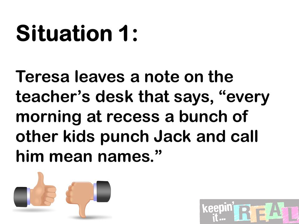 Situation 1: Teresa leaves a note on the teacher's desk that says, every morning at recess a bunch of other kids punch Jack and call him mean names.