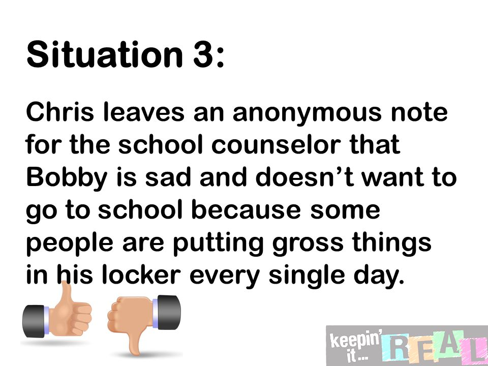 Situation 3: Chris leaves an anonymous note for the school counselor that Bobby is sad and doesn't want to go to school because some people are putting gross things in his locker every single day.