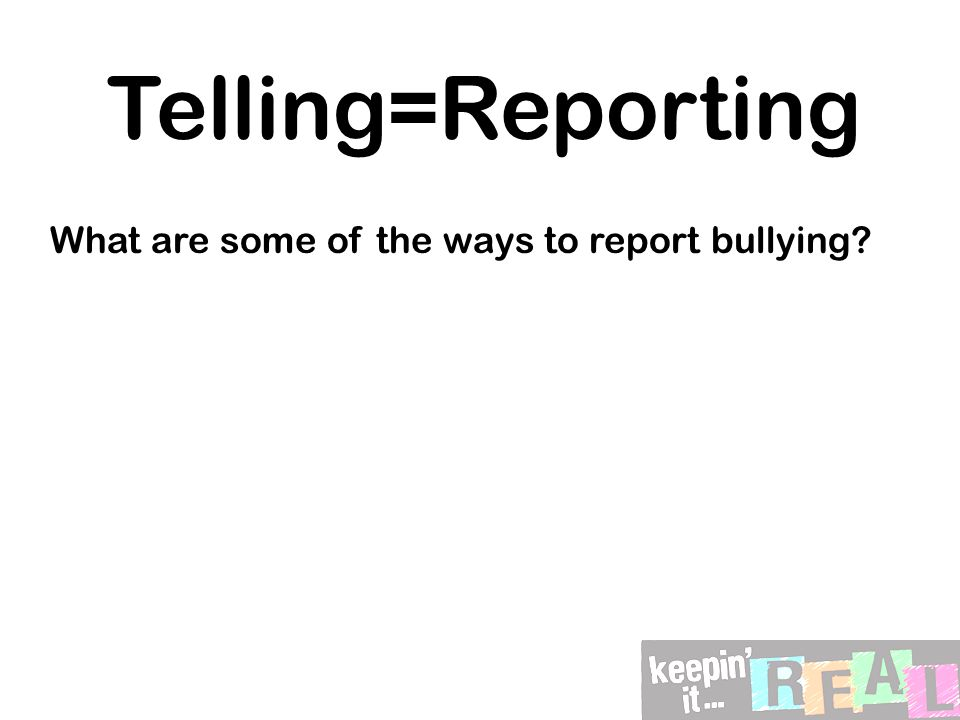 Telling=Reporting What are some of the ways to report bullying