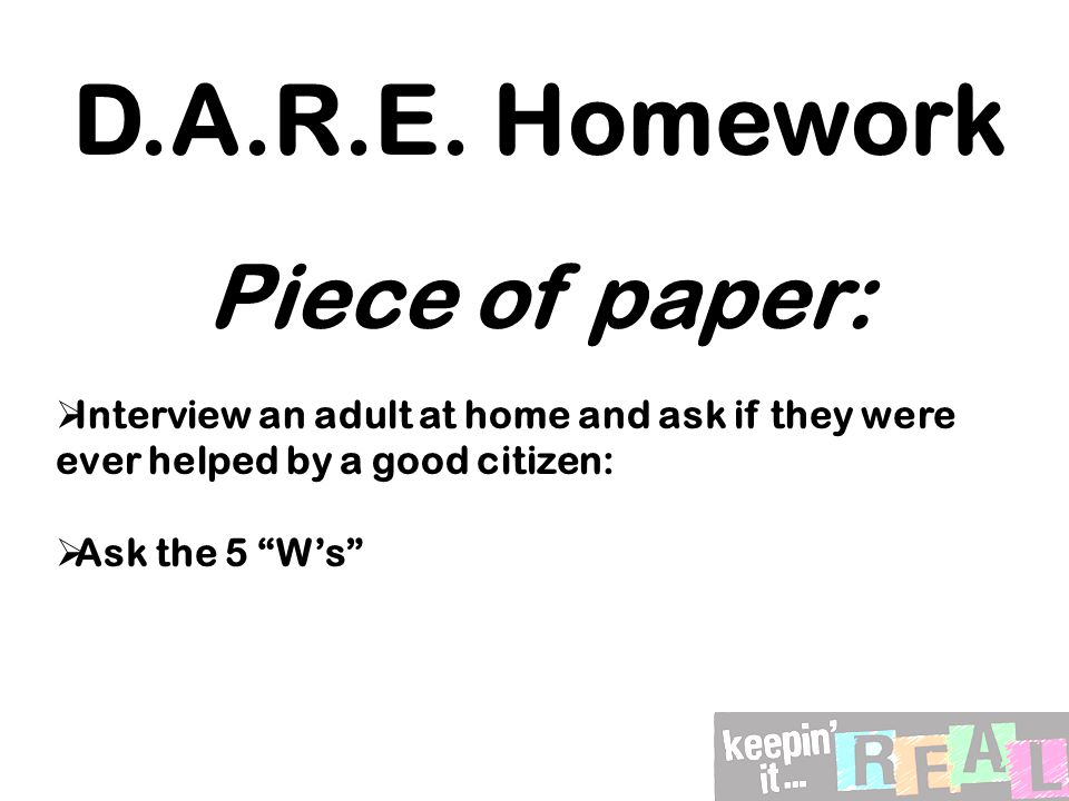 """D.A.R.E. Homework Piece of paper:  Interview an adult at home and ask if they were ever helped by a good citizen:  Ask the 5 """"W's"""""""