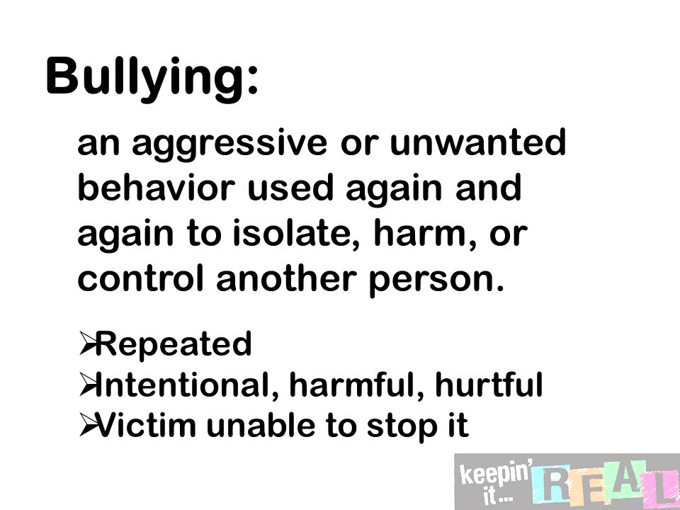 Bullying: an aggressive or unwanted behavior used again and again to isolate, harm, or control another person.  Repeated  Intentional, harmful, hurt