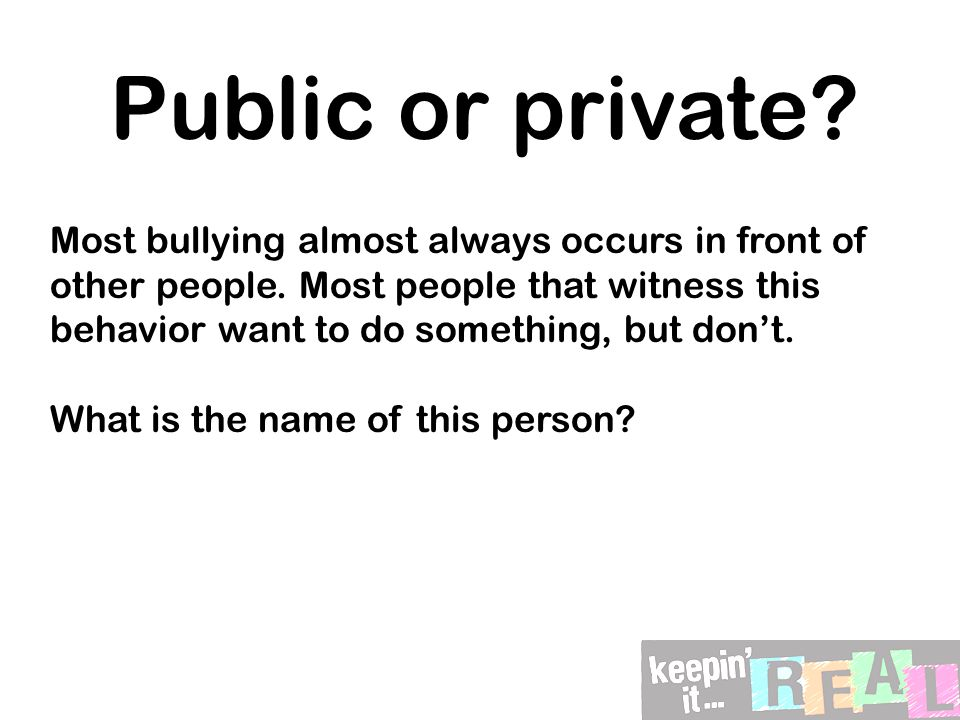 5 W's when reporting: WHO was being bullied.WHAT happened that made you think this was bullying.