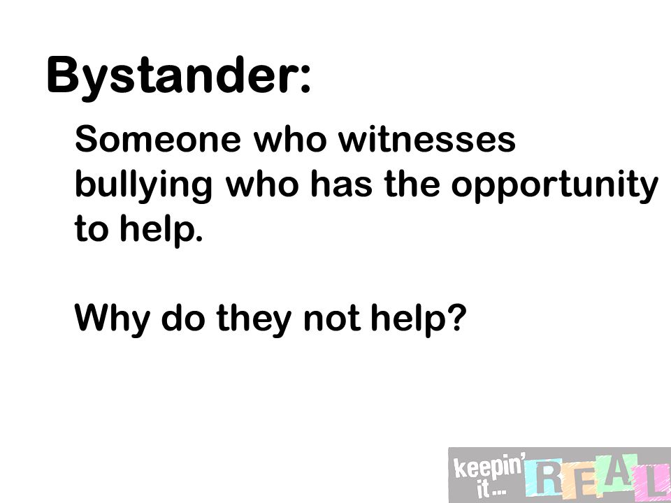Bystander: Someone who witnesses bullying who has the opportunity to help. Why do they not help