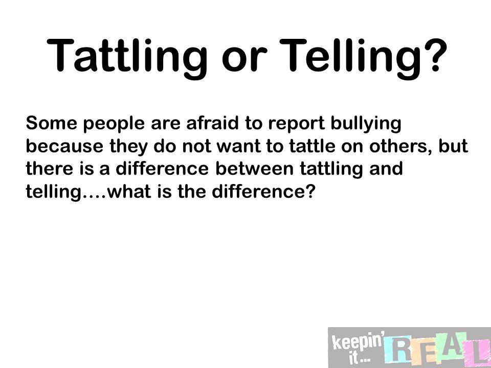 Tattling or Telling? Some people are afraid to report bullying because they do not want to tattle on others, but there is a difference between tattlin