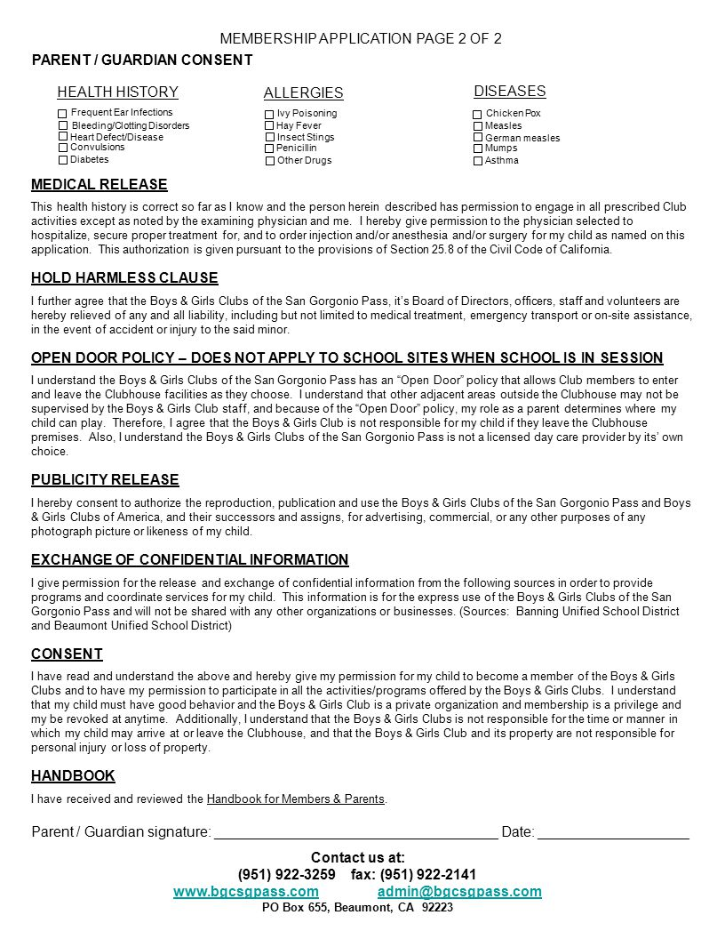 MEMBERSHIP APPLICATION PAGE 2 OF 2 PARENT / GUARDIAN CONSENT HEALTH HISTORY ALLERGIES DISEASES MEDICAL RELEASE This health history is correct so far as I know and the person herein described has permission to engage in all prescribed Club activities except as noted by the examining physician and me.