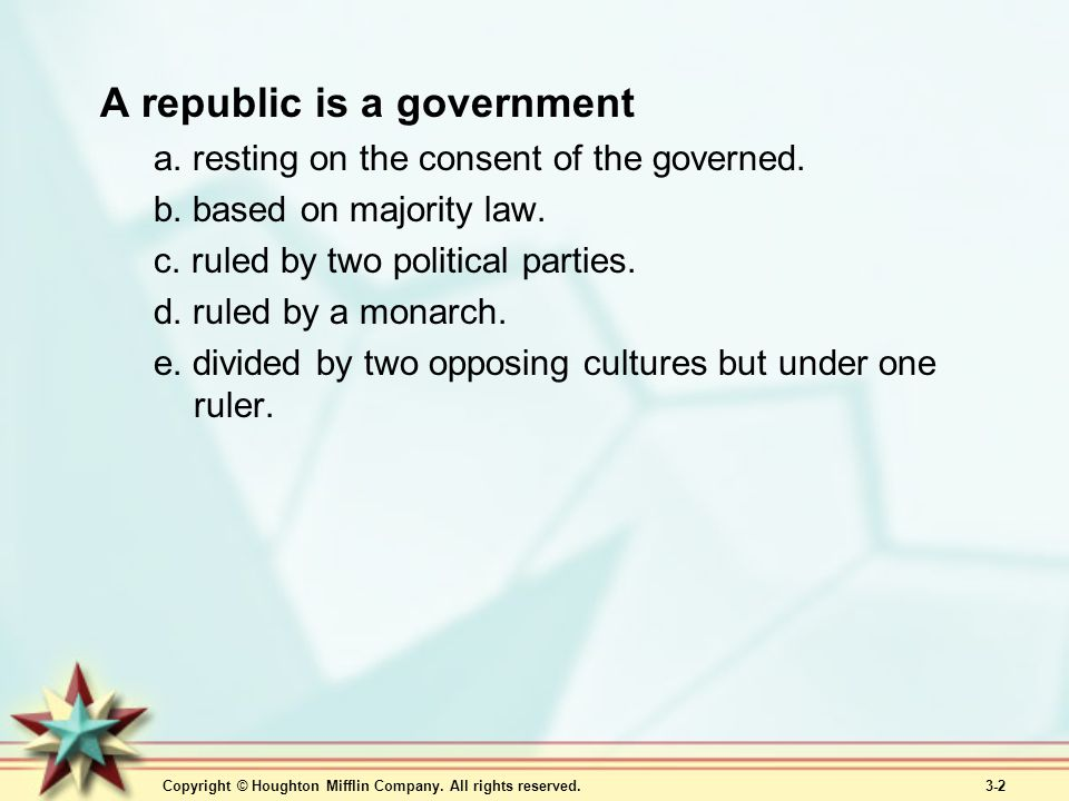 Copyright © Houghton Mifflin Company. All rights reserved. 3-2 A republic is a government a. resting on the consent of the governed. b. based on major
