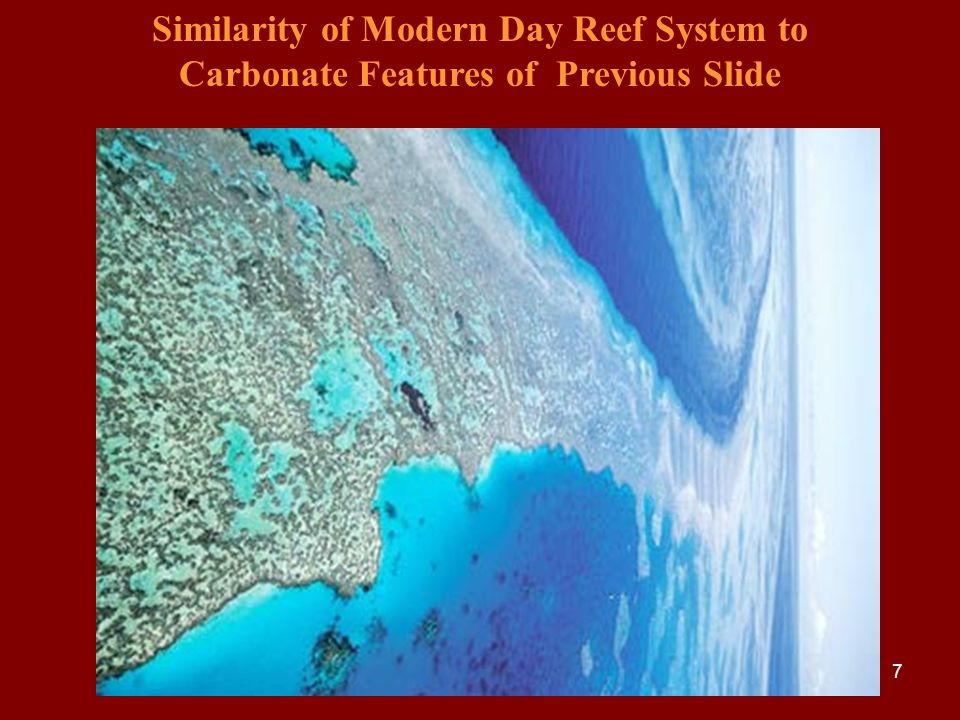 7 Similarity of Modern Day Reef System to Carbonate Features of Previous Slide