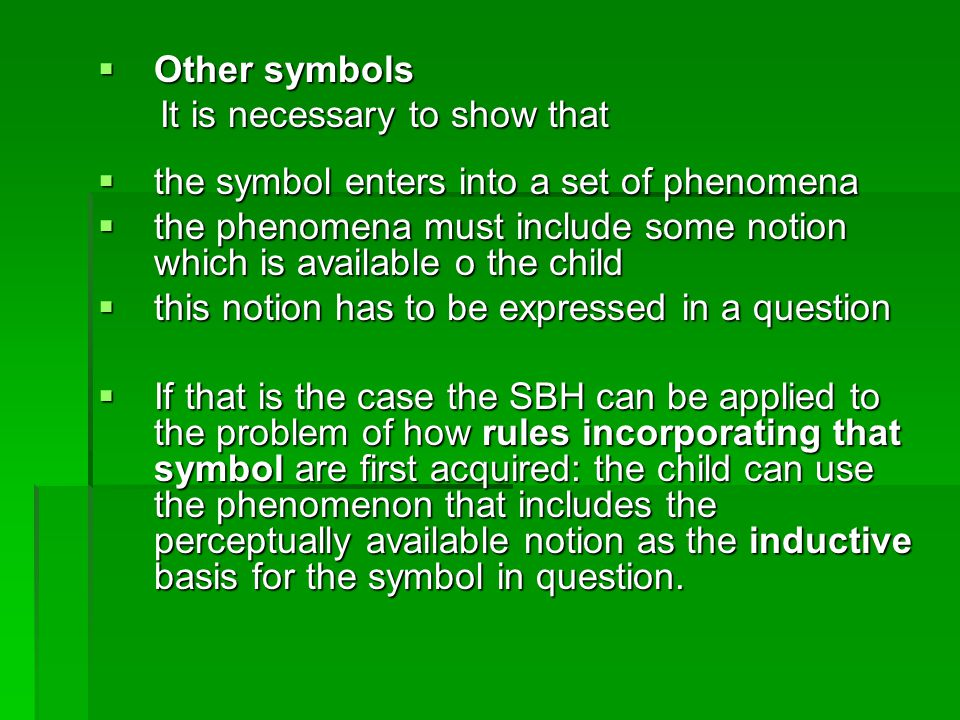  Other symbols It is necessary to show that It is necessary to show that  the symbol enters into a set of phenomena  the phenomena must include some notion which is available o the child  this notion has to be expressed in a question  If that is the case the SBH can be applied to the problem of how rules incorporating that symbol are first acquired: the child can use the phenomenon that includes the perceptually available notion as the inductive basis for the symbol in question.