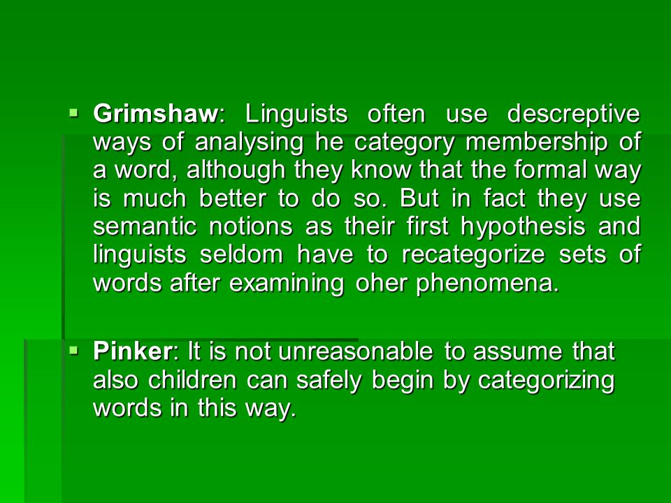  Grimshaw: Linguists often use descreptive ways of analysing he category membership of a word, although they know that the formal way is much better to do so.