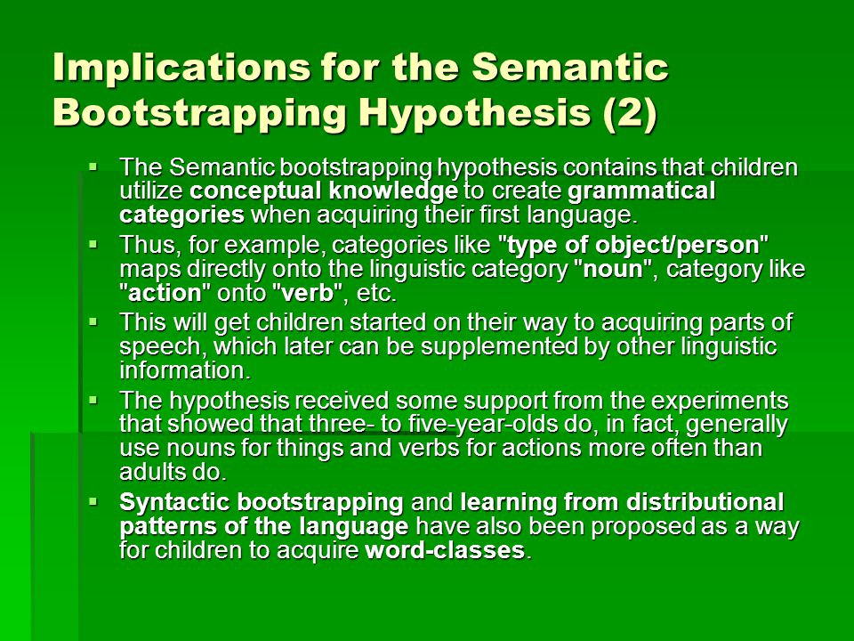 Implications for the Semantic Bootstrapping Hypothesis (2)  The Semantic bootstrapping hypothesis contains that children utilize conceptual knowledge to create grammatical categories when acquiring their first language.