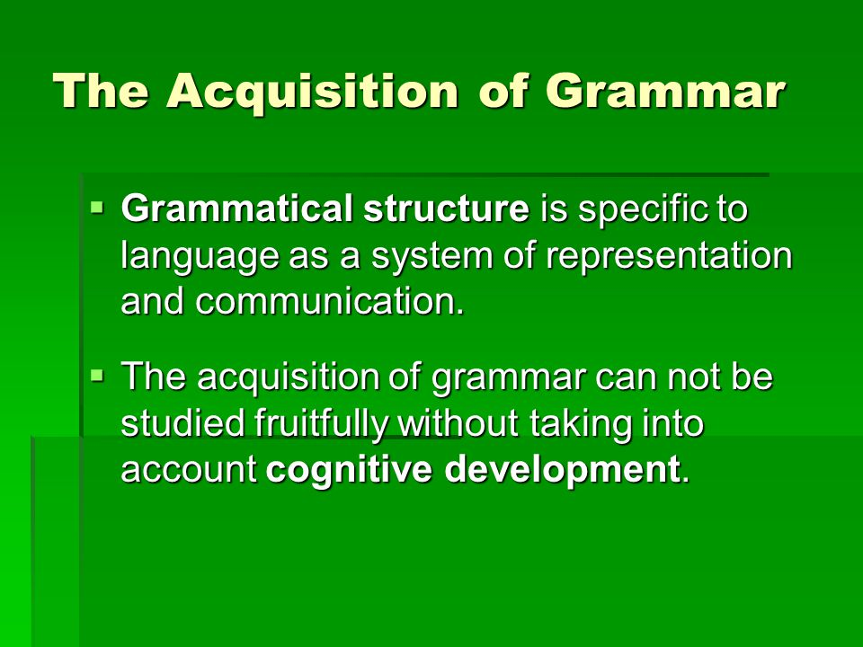 The Acquisition of Grammar  Grammatical structure is specific to language as a system of representation and communication.