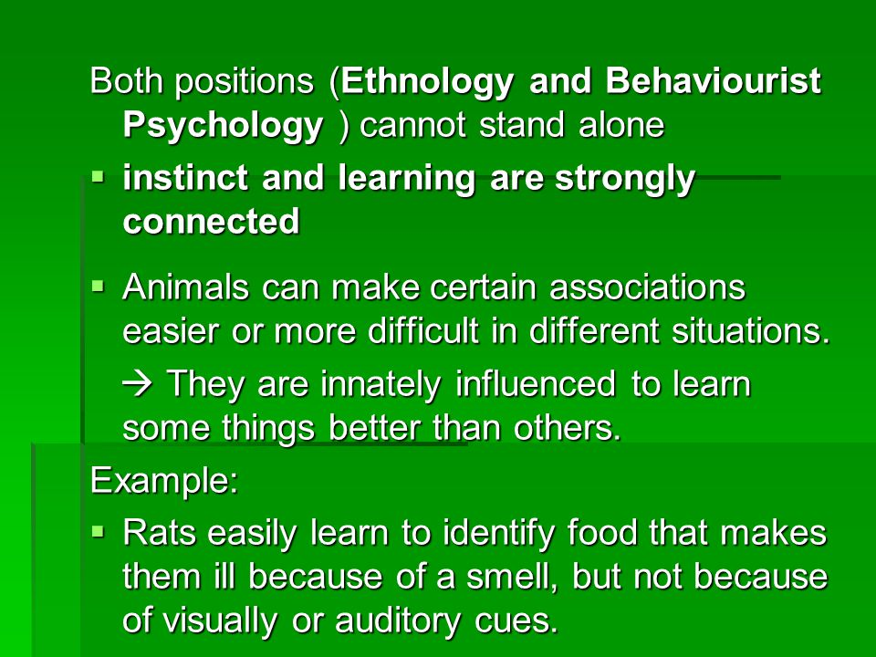 Both positions (Ethnology and Behaviourist Psychology ) cannot stand alone  instinct and learning are strongly connected  Animals can make certain associations easier or more difficult in different situations.