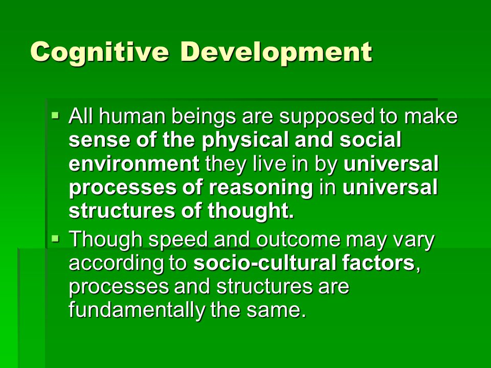 Cognitive Development  All human beings are supposed to make sense of the physical and social environment they live in by universal processes of reasoning in universal structures of thought.
