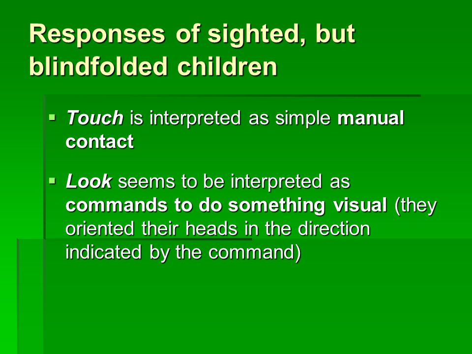 Responses of sighted, but blindfolded children  Touch is interpreted as simple manual contact  Look seems to be interpreted as commands to do something visual (they oriented their heads in the direction indicated by the command)