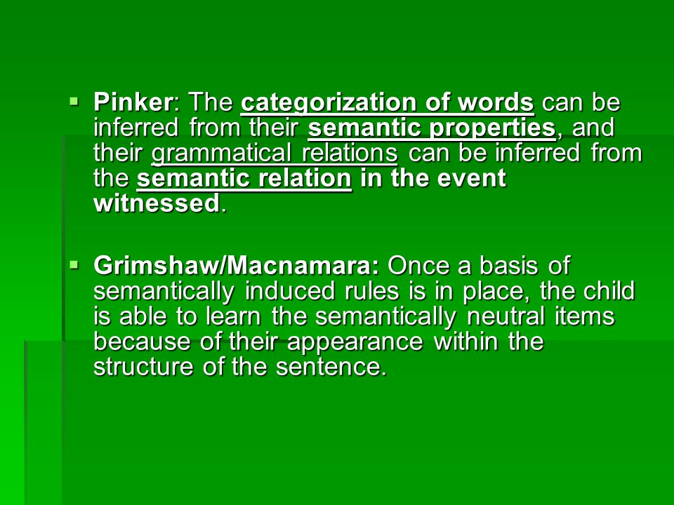  Pinker: The categorization of words can be inferred from their semantic properties, and their grammatical relations can be inferred from the semantic relation in the event witnessed.