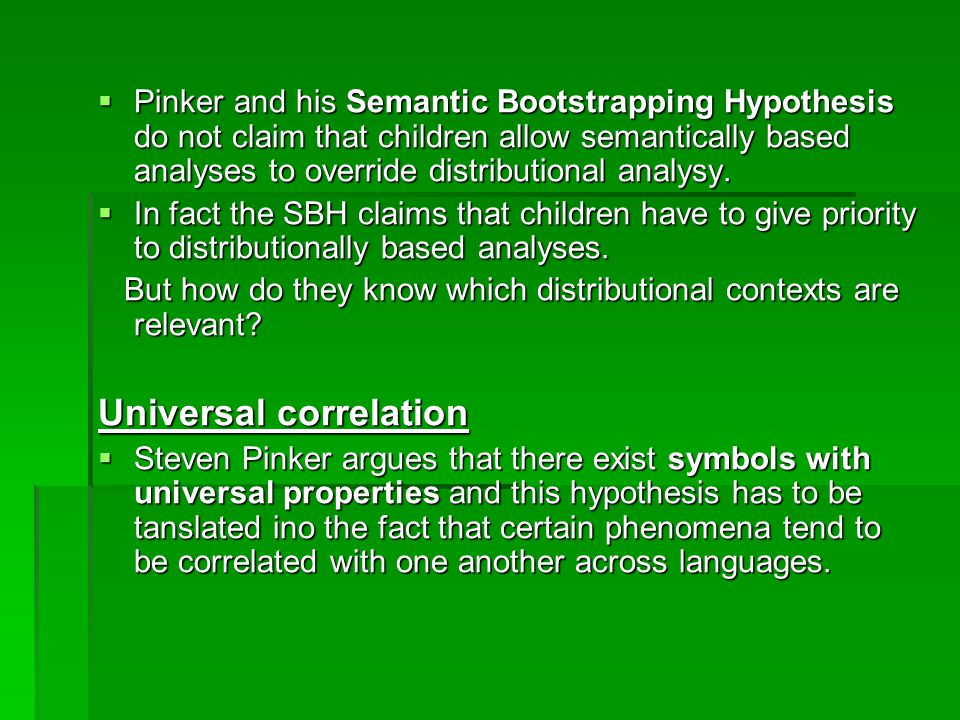  Pinker and his Semantic Bootstrapping Hypothesis do not claim that children allow semantically based analyses to override distributional analysy.
