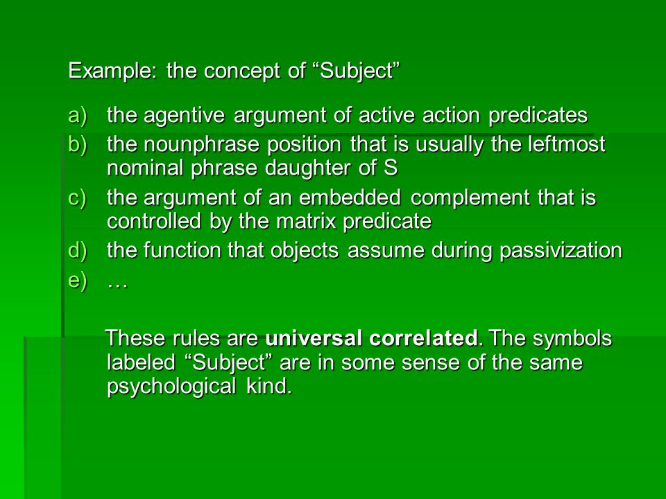 Example: the concept of Subject a)the agentive argument of active action predicates b)the nounphrase position that is usually the leftmost nominal phrase daughter of S c)the argument of an embedded complement that is controlled by the matrix predicate d)the function that objects assume during passivization e)… These rules are universal correlated.