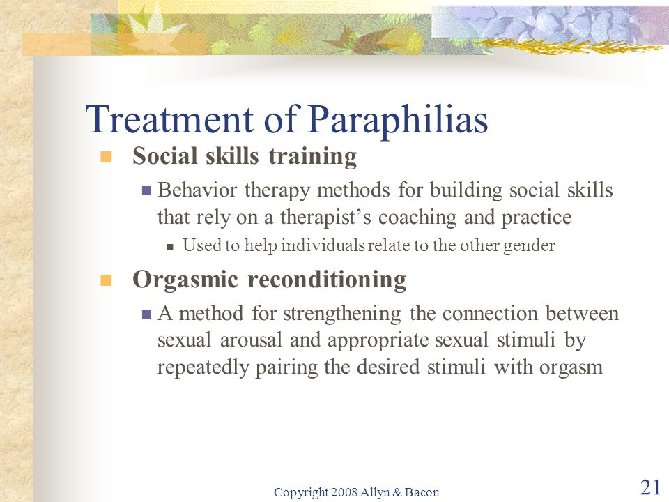 Copyright 2008 Allyn & Bacon 21 Treatment of Paraphilias Social skills training Behavior therapy methods for building social skills that rely on a the