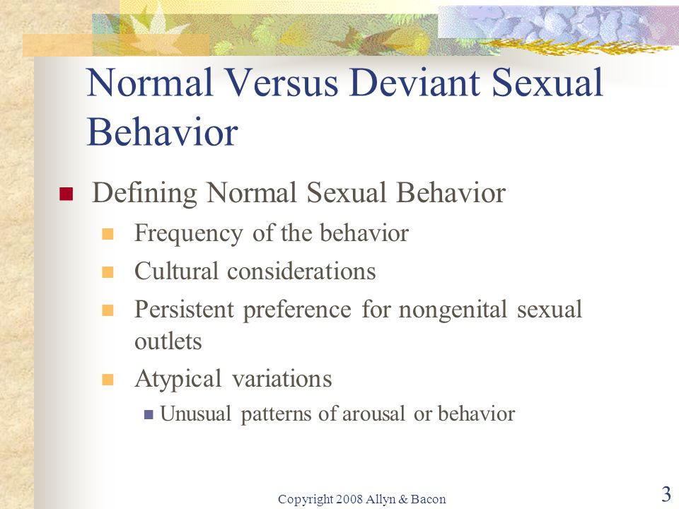 Copyright 2008 Allyn & Bacon 3 Normal Versus Deviant Sexual Behavior Defining Normal Sexual Behavior Frequency of the behavior Cultural considerations