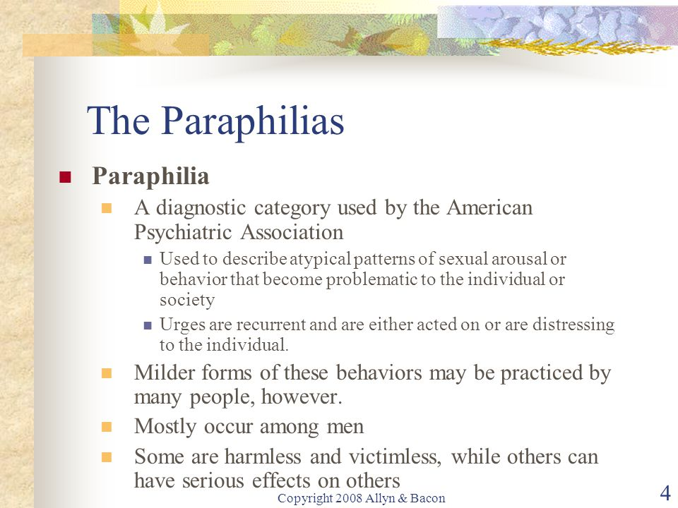 Copyright 2008 Allyn & Bacon 4 The Paraphilias Paraphilia A diagnostic category used by the American Psychiatric Association Used to describe atypical