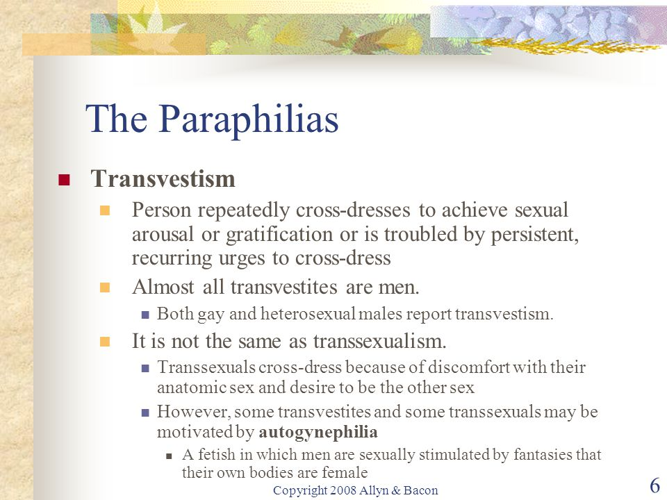 Copyright 2008 Allyn & Bacon 6 The Paraphilias Transvestism Person repeatedly cross-dresses to achieve sexual arousal or gratification or is troubled