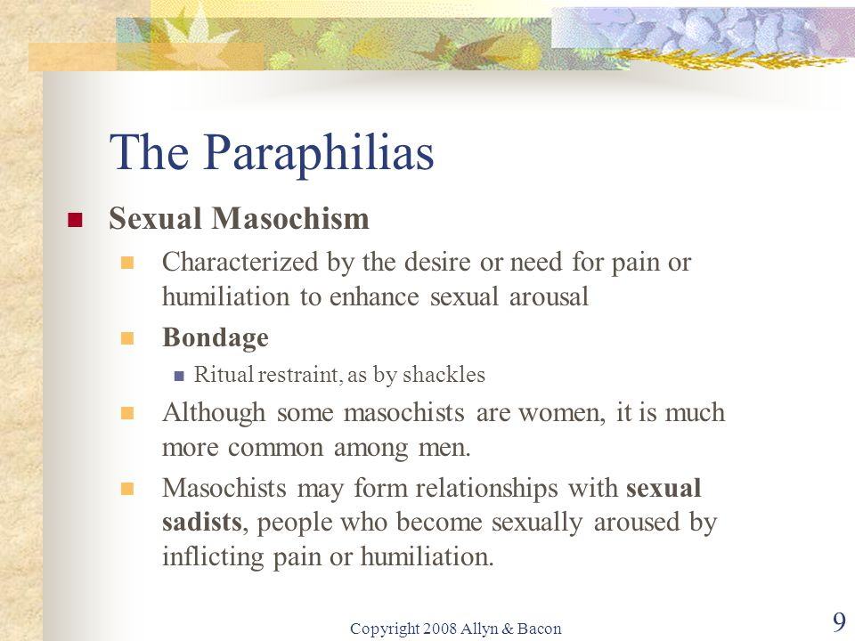 Copyright 2008 Allyn & Bacon 9 The Paraphilias Sexual Masochism Characterized by the desire or need for pain or humiliation to enhance sexual arousal