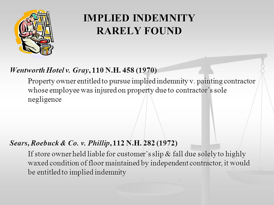 IMPLIED INDEMNITY 1. Indemnity rarely implied & strictly construed – negligent parties should bear responsibility for their own negligence 2. Implied