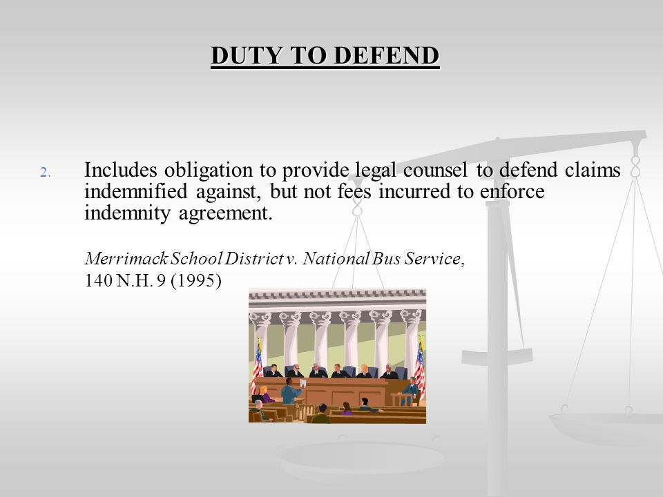 DUTY TO DEFEND DUTY TO DEFEND 1. Must be specified in contract. Example: Supplier shall indemnify and hold Purchaser harmless from all liability, loss