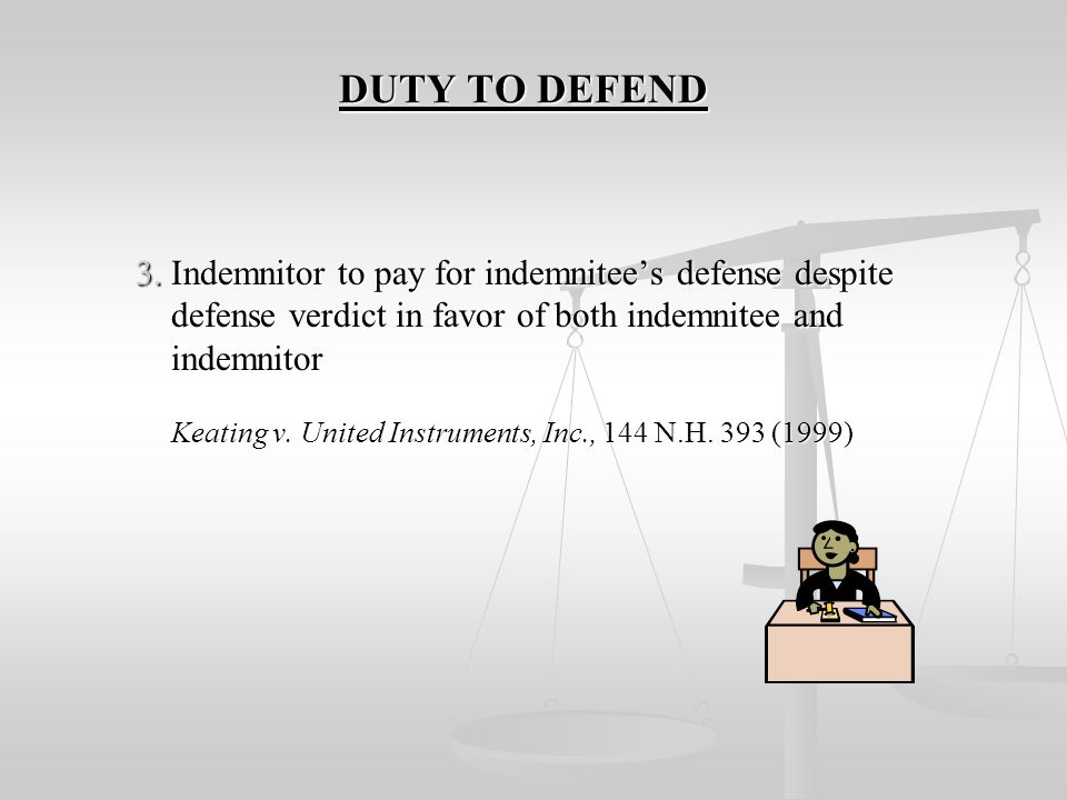 DUTY TO DEFEND DUTY TO DEFEND 2. Includes obligation to provide legal counsel to defend claims indemnified against, but not fees incurred to enforce i