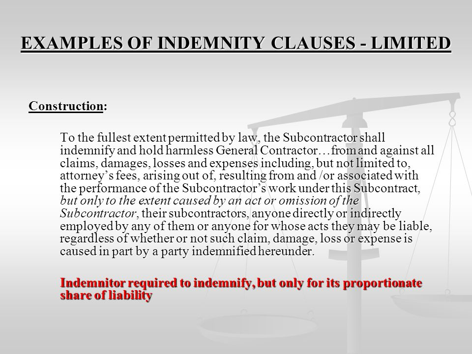EXAMPLES OF INDEMNITY CLAUSES - INTERMEDIATE Construction: To the fullest extent permitted by law, the Subcontractor shall indemnify and hold harmless